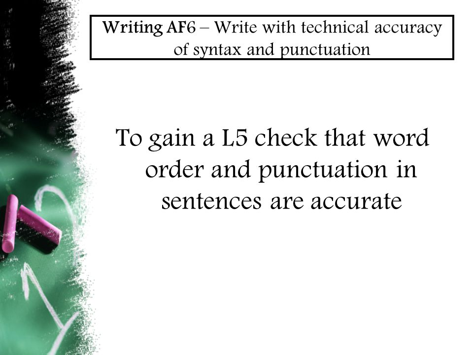 Writing AF6 – Write with technical accuracy of syntax and punctuation To gain a L5 check that word order and punctuation in sentences are accurate
