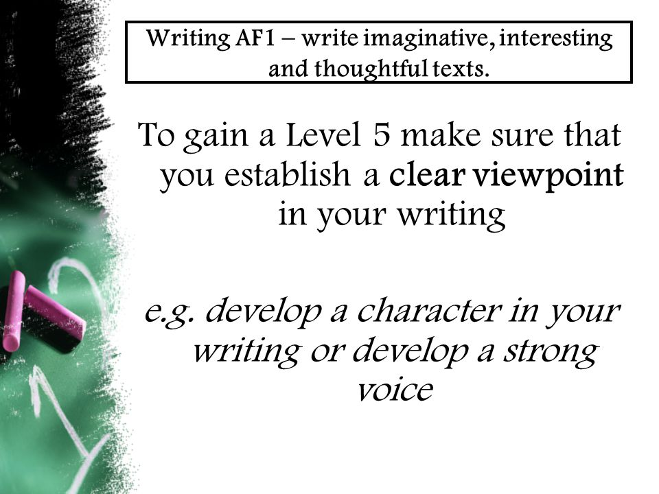 Writing AF1 – write imaginative, interesting and thoughtful texts. To gain a Level 5 make sure that you establish a clear viewpoint in your writing e.