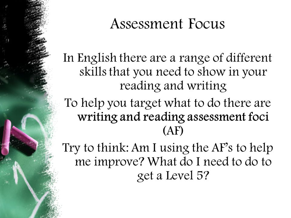 Assessment Focus In English there are a range of different skills that you need to show in your reading and writing To help you target what to do there are writing and reading assessment foci (AF) Try to think: Am I using the AF's to help me improve.