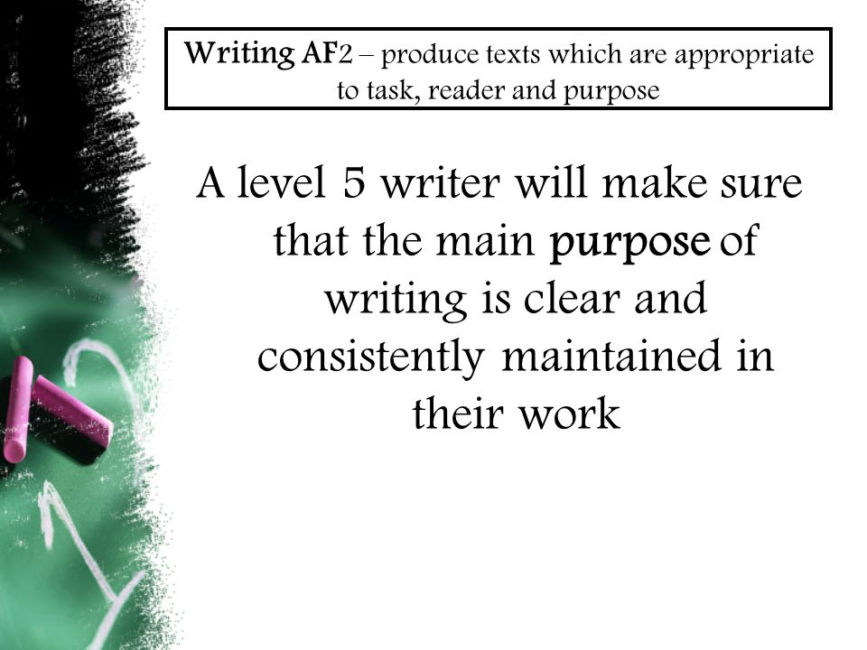Writing AF 2 – produce texts which are appropriate to task, reader and purpose A level 5 writer will make sure that the main purpose of writing is clear and consistently maintained in their work