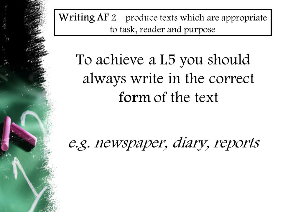 Writing AF 2 – produce texts which are appropriate to task, reader and purpose To achieve a L5 you should always write in the correct form of the text e.g.