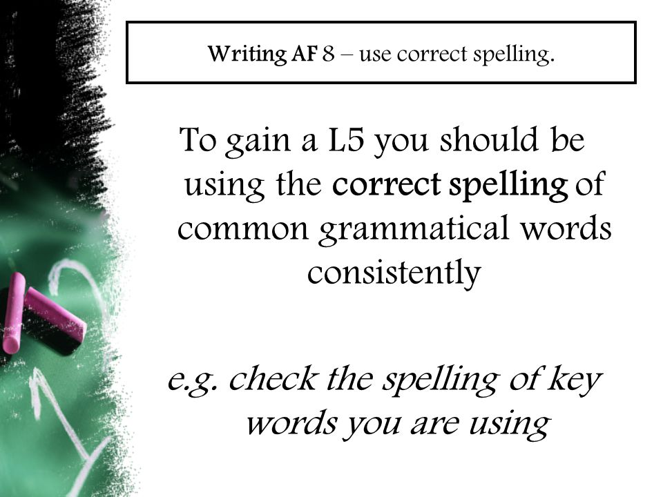 Writing AF 8 – use correct spelling. To gain a L5 you should be using the correct spelling of common grammatical words consistently e.g. check the spe