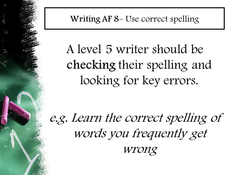 Writing AF 8– Use correct spelling A level 5 writer should be checking their spelling and looking for key errors. e.g. Learn the correct spelling of w