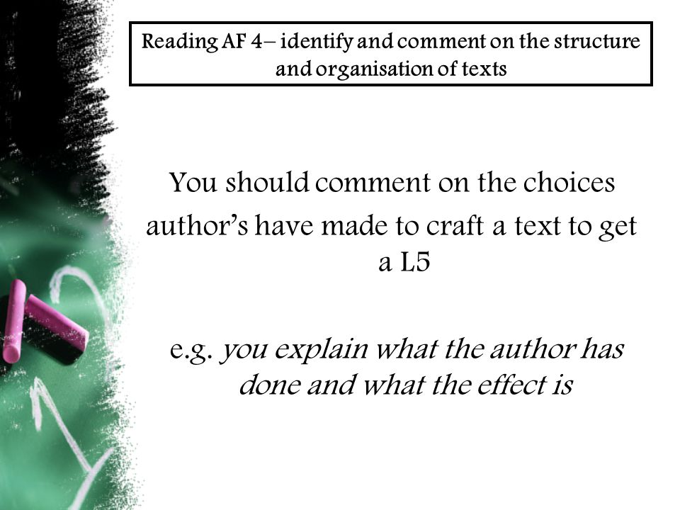 Reading AF 4– identify and comment on the structure and organisation of texts You should comment on the choices author's have made to craft a text to get a L5 e.g.