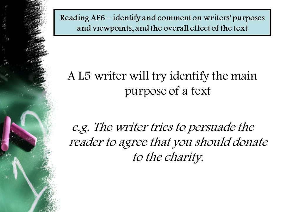 Reading AF6 – identify and comment on writers purposes and viewpoints, and the overall effect of the text A L5 writer will try identify the main purpose of a text e.g.