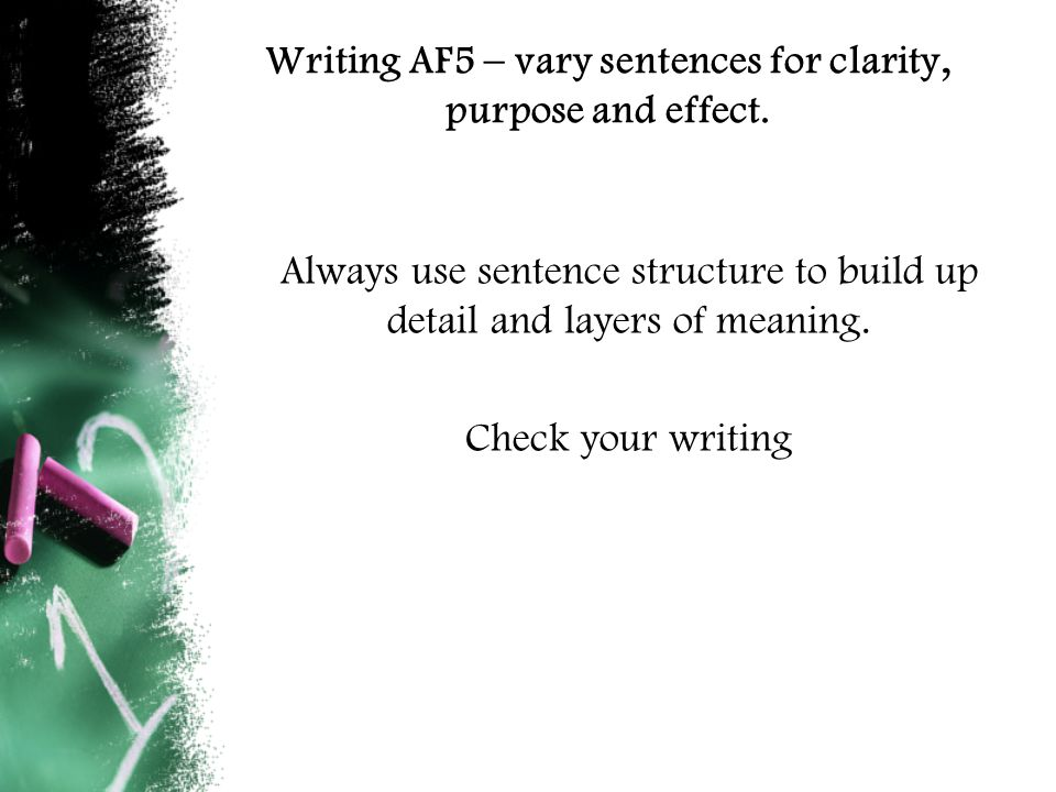 Writing AF5 – Vary sentences for clarity, purpose and effect Vary the length, structure and subject of sentences to add emphasis or clarity to your writing = L5 skill