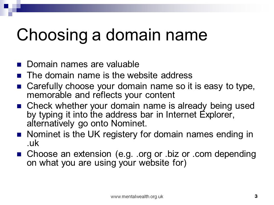 www.mentalwealth.org.uk3 Choosing a domain name Domain names are valuable The domain name is the website address Carefully choose your domain name so