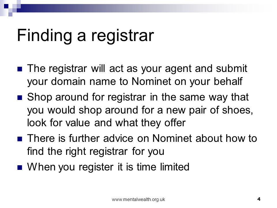 www.mentalwealth.org.uk4 Finding a registrar The registrar will act as your agent and submit your domain name to Nominet on your behalf Shop around fo
