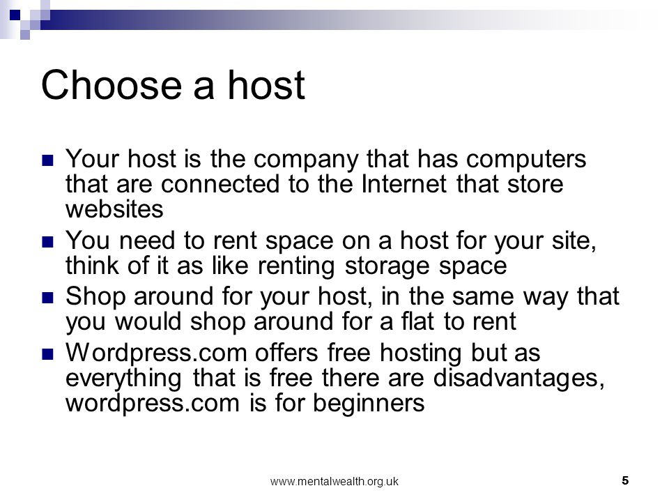 www.mentalwealth.org.uk5 Choose a host Your host is the company that has computers that are connected to the Internet that store websites You need to