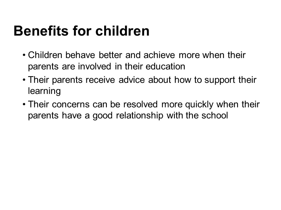 Benefits for children Children behave better and achieve more when their parents are involved in their education Their parents receive advice about how to support their learning Their concerns can be resolved more quickly when their parents have a good relationship with the school