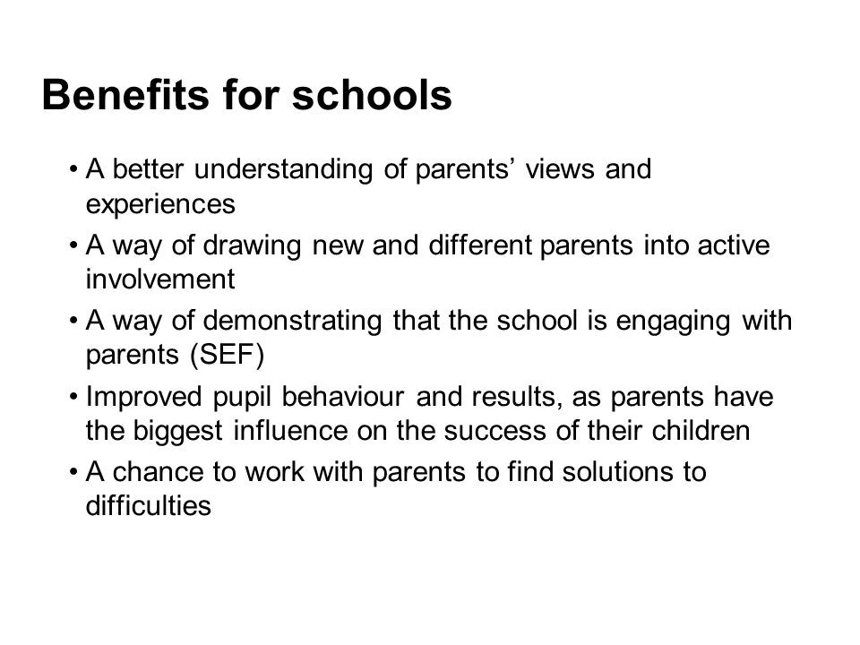 Benefits for schools A better understanding of parents' views and experiences A way of drawing new and different parents into active involvement A way of demonstrating that the school is engaging with parents (SEF) Improved pupil behaviour and results, as parents have the biggest influence on the success of their children A chance to work with parents to find solutions to difficulties