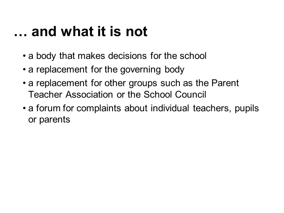 … and what it is not a body that makes decisions for the school a replacement for the governing body a replacement for other groups such as the Parent Teacher Association or the School Council a forum for complaints about individual teachers, pupils or parents