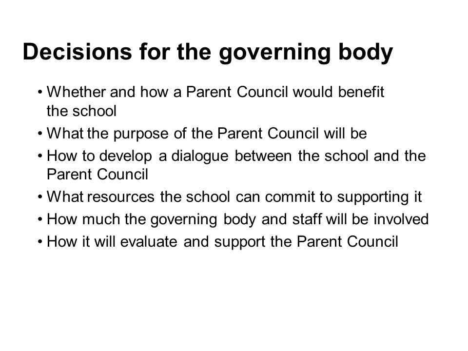 Decisions for the governing body Whether and how a Parent Council would benefit the school What the purpose of the Parent Council will be How to develop a dialogue between the school and the Parent Council What resources the school can commit to supporting it How much the governing body and staff will be involved How it will evaluate and support the Parent Council