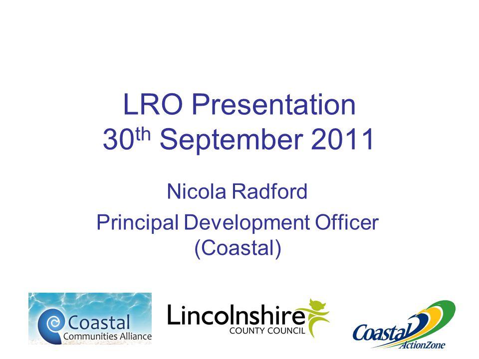 LRO Presentation 30 th September 2011 Nicola Radford Principal Development Officer (Coastal)