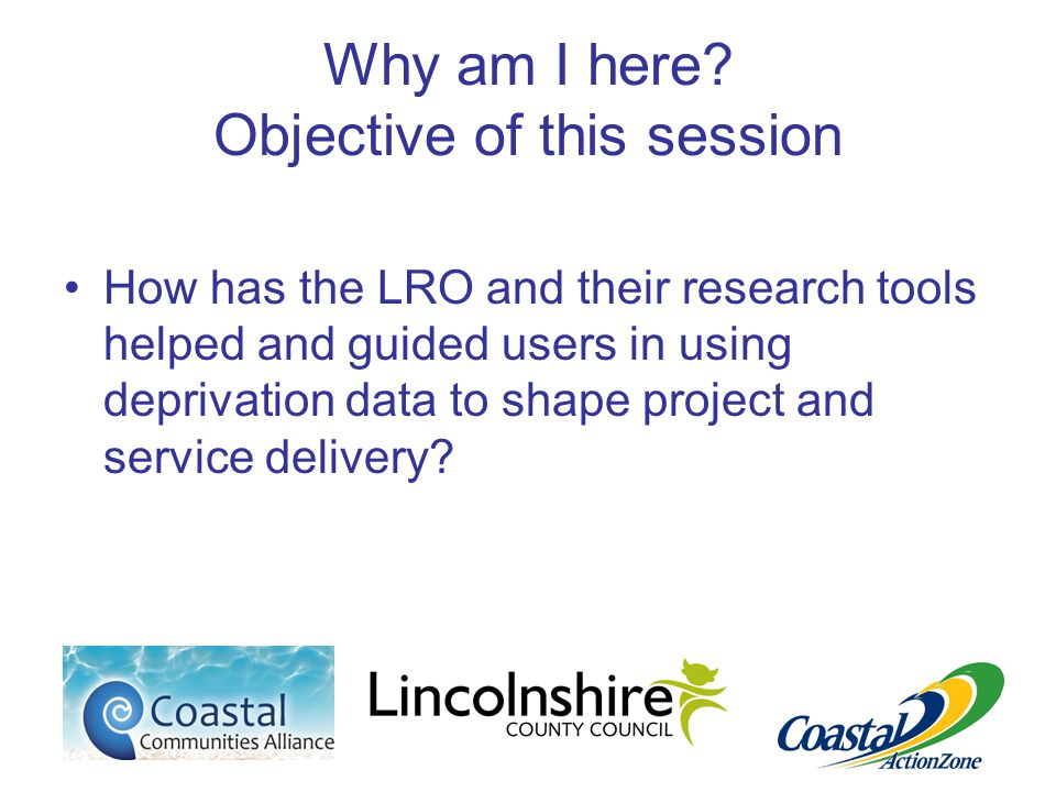 Why am I here? Objective of this session How has the LRO and their research tools helped and guided users in using deprivation data to shape project a