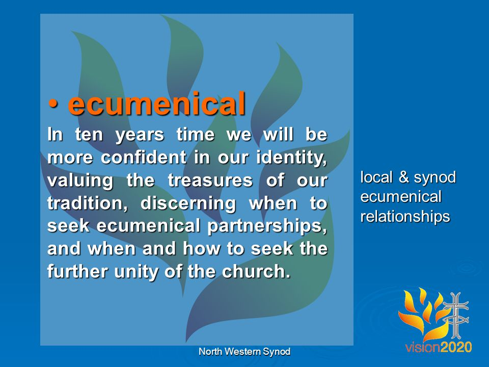 ecumenical ecumenical In ten years time we will be more confident in our identity, valuing the treasures of our tradition, discerning when to seek ecumenical partnerships, and when and how to seek the further unity of the church.