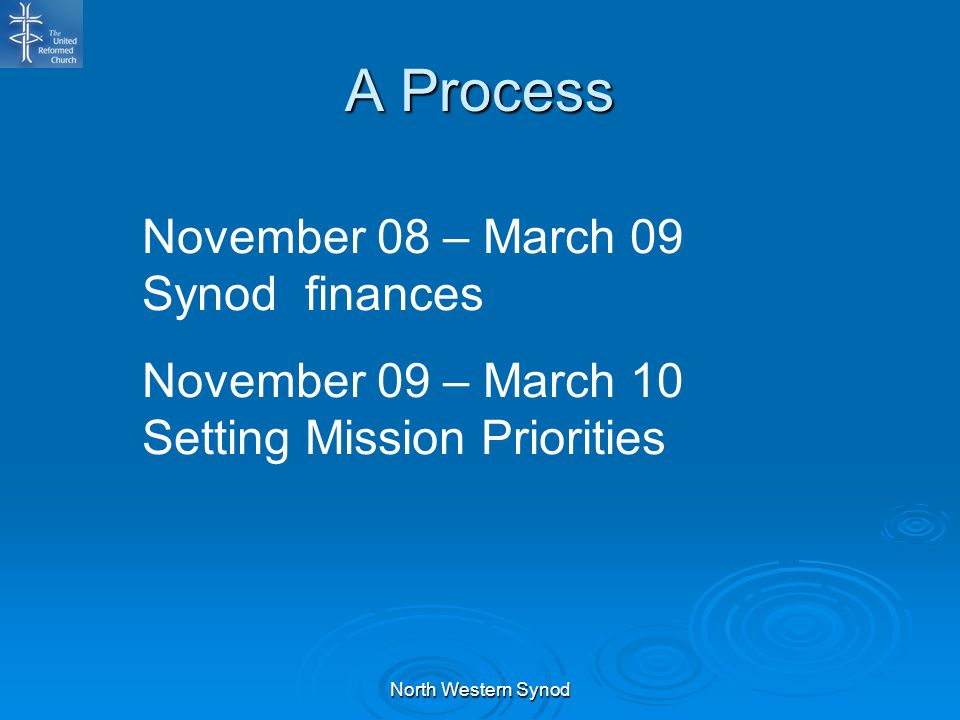 A Process November 08 – March 09 Synod finances November 09 – March 10 Setting Mission Priorities North Western Synod