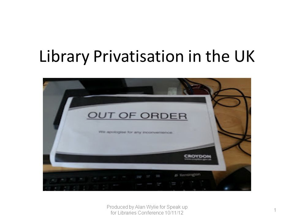 Library Privatisation in the UK Produced by Alan Wylie for Speak up for Libraries Conference 10/11/12 1