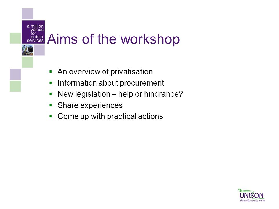 Aims of the workshop  An overview of privatisation  Information about procurement  New legislation – help or hindrance?  Share experiences  Come