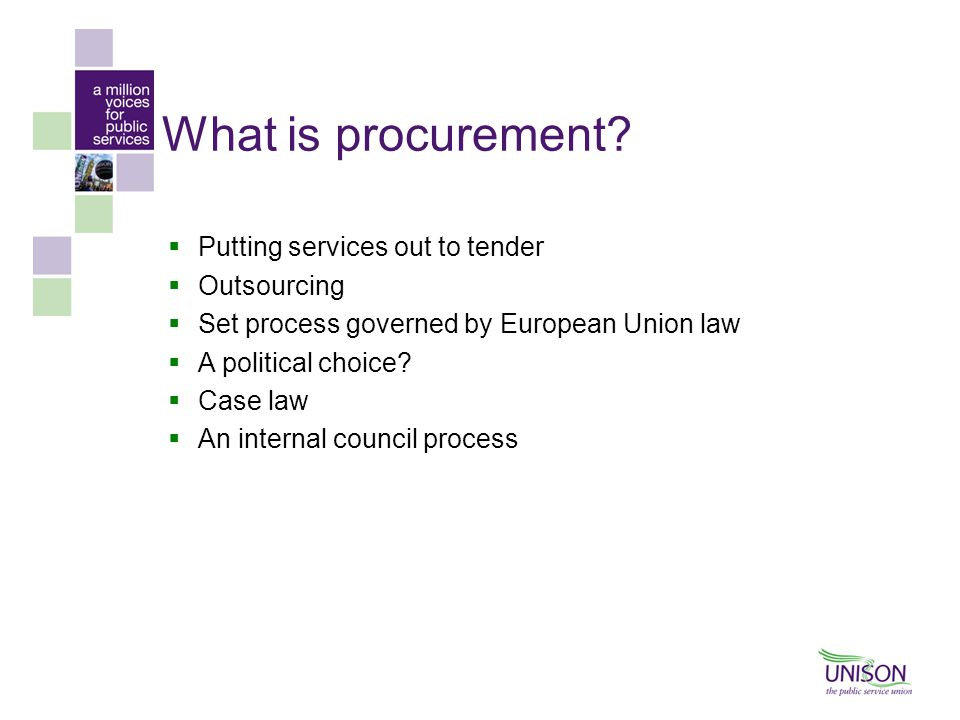 What is procurement?  Putting services out to tender  Outsourcing  Set process governed by European Union law  A political choice?  Case law  An