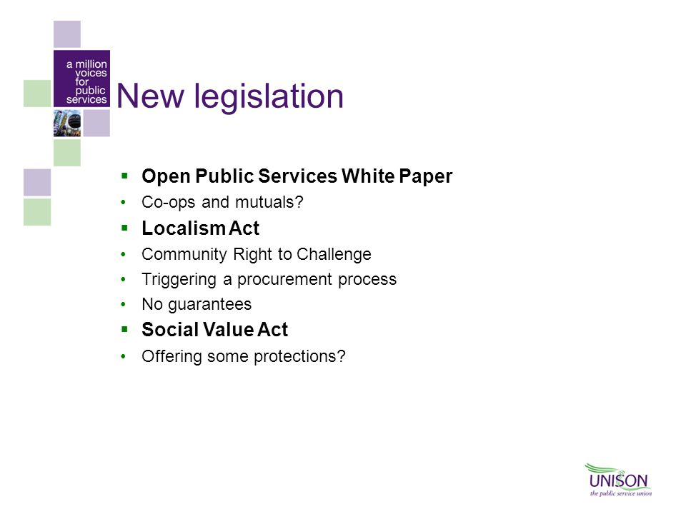 New legislation  Open Public Services White Paper Co-ops and mutuals?  Localism Act Community Right to Challenge Triggering a procurement process No