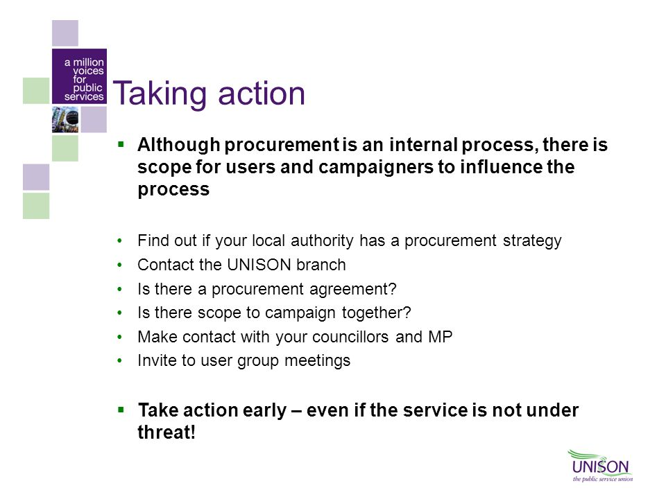 Taking action  Although procurement is an internal process, there is scope for users and campaigners to influence the process Find out if your local