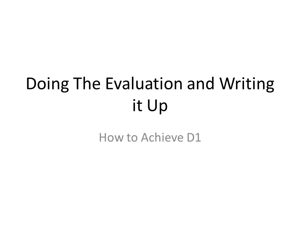 Doing The Evaluation and Writing it Up How to Achieve D1