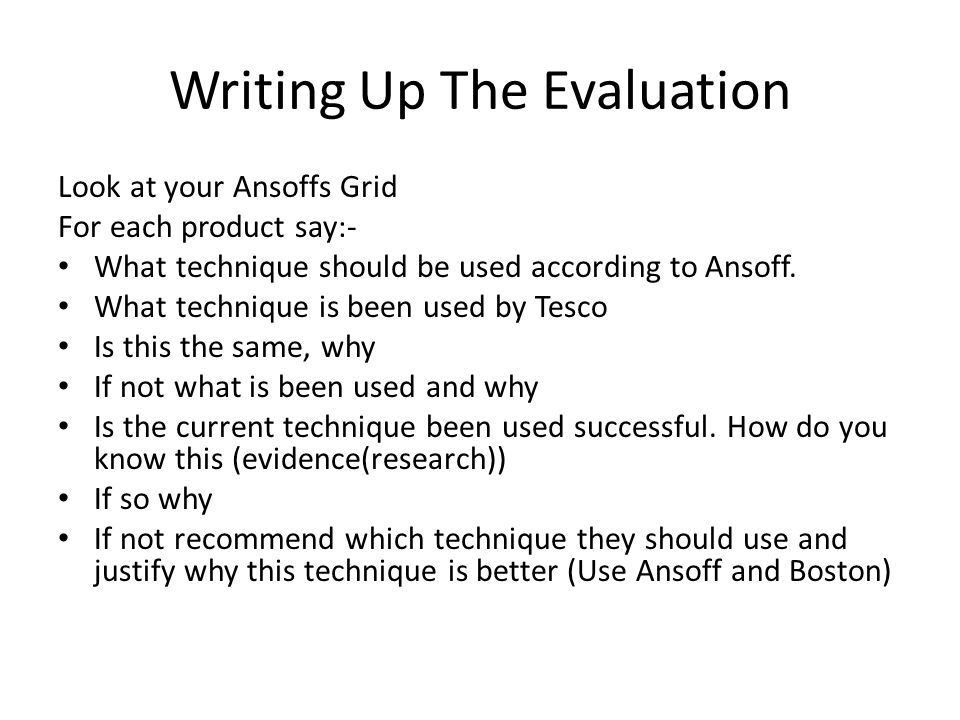 Writing Up The Evaluation Look at your Ansoffs Grid For each product say:- What technique should be used according to Ansoff.