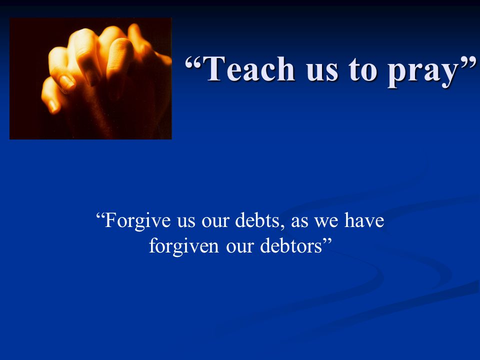 Teach us to pray Forgive us our debts, as we have forgiven our debtors