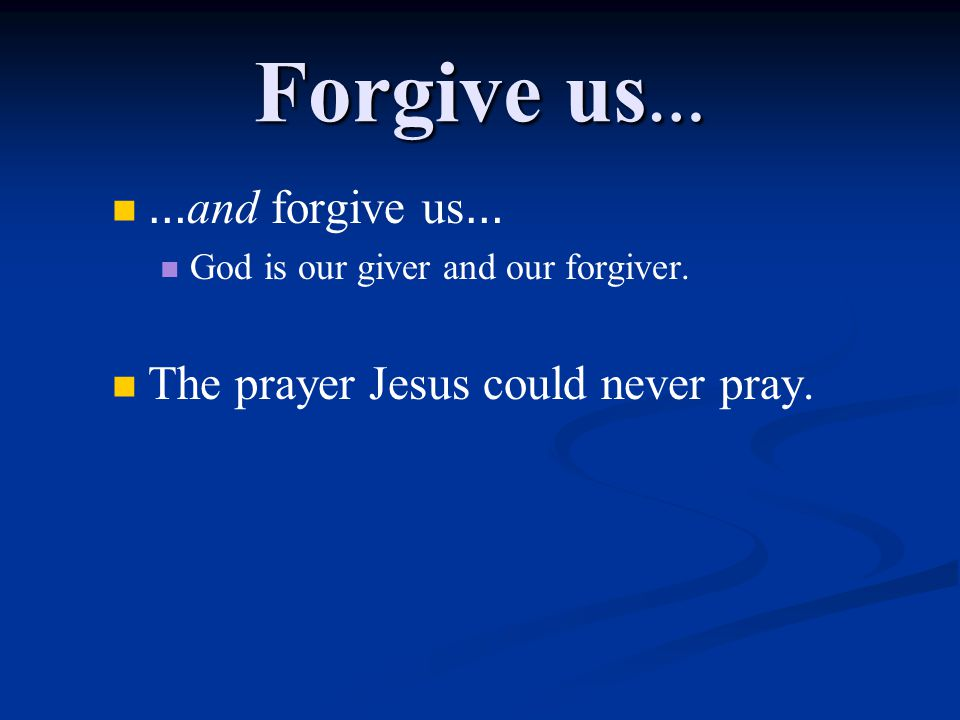 Forgive us … … and forgive us … God is our giver and our forgiver.