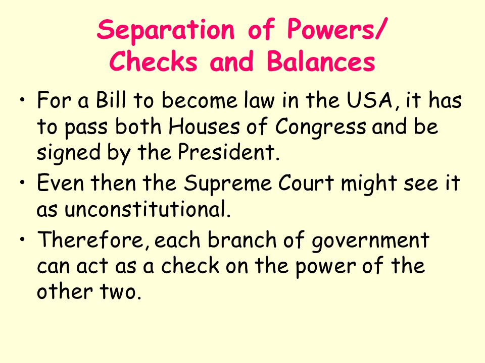 Separation of Powers/ Checks and Balances For a Bill to become law in the USA, it has to pass both Houses of Congress and be signed by the President.