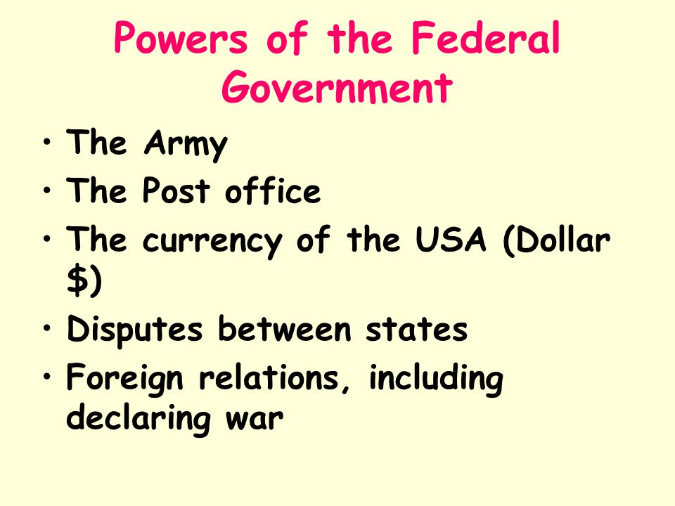 Powers of the Federal Government The Army The Post office The currency of the USA (Dollar $) Disputes between states Foreign relations, including decl