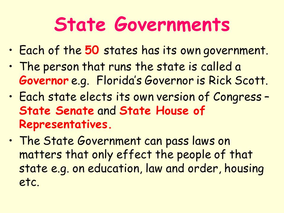 State Governments Each of the 50 states has its own government. The person that runs the state is called a Governor e.g. Florida's Governor is Rick Sc