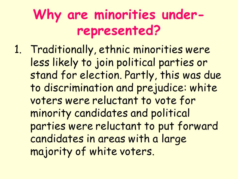 Why are minorities under- represented? 1.Traditionally, ethnic minorities were less likely to join political parties or stand for election. Partly, th