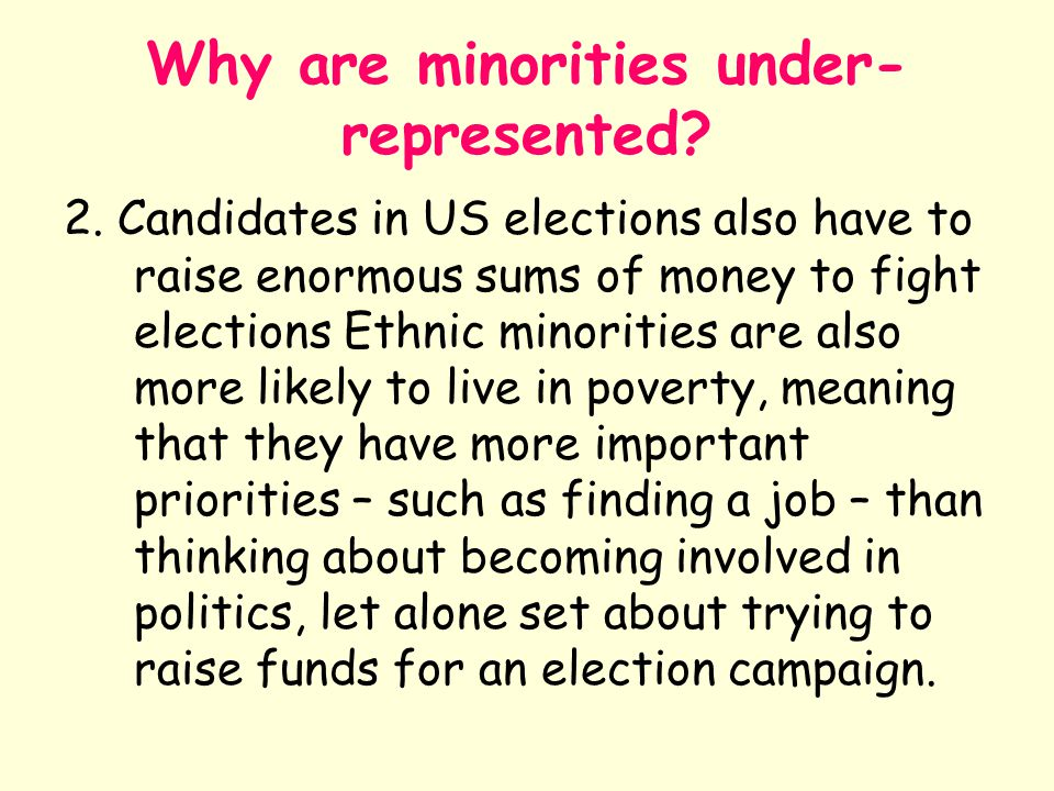 Why are minorities under- represented? 2. Candidates in US elections also have to raise enormous sums of money to fight elections Ethnic minorities ar