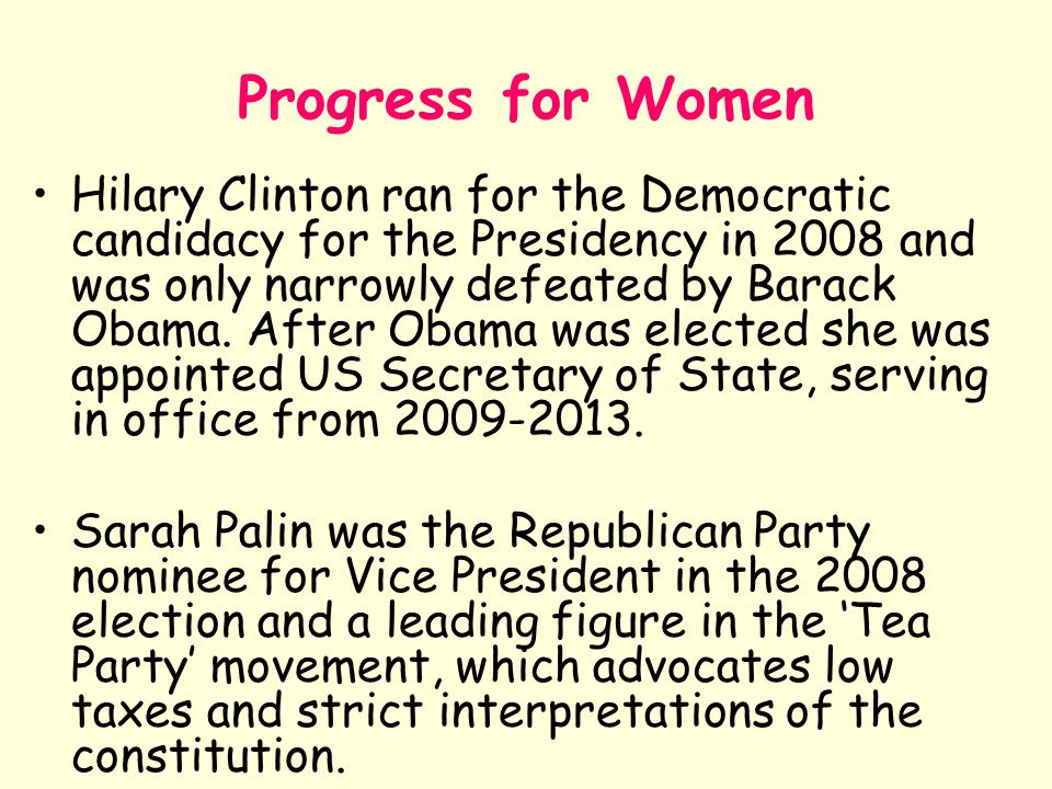 Progress for Women Hilary Clinton ran for the Democratic candidacy for the Presidency in 2008 and was only narrowly defeated by Barack Obama. After Ob