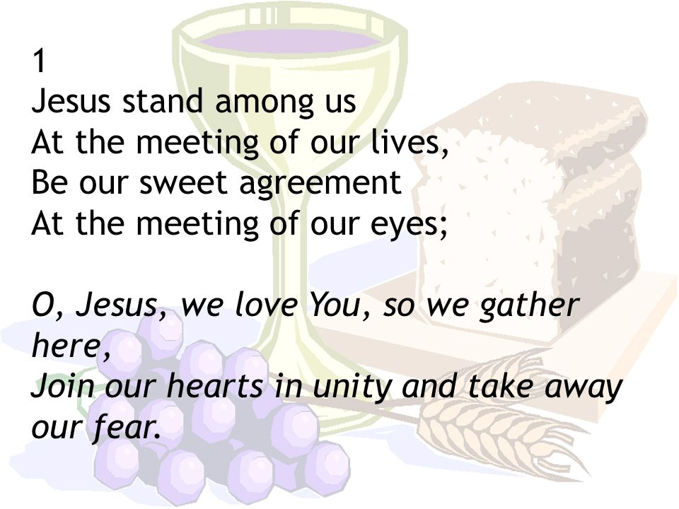 1 Jesus stand among us At the meeting of our lives, Be our sweet agreement At the meeting of our eyes; O, Jesus, we love You, so we gather here, Join our hearts in unity and take away our fear.