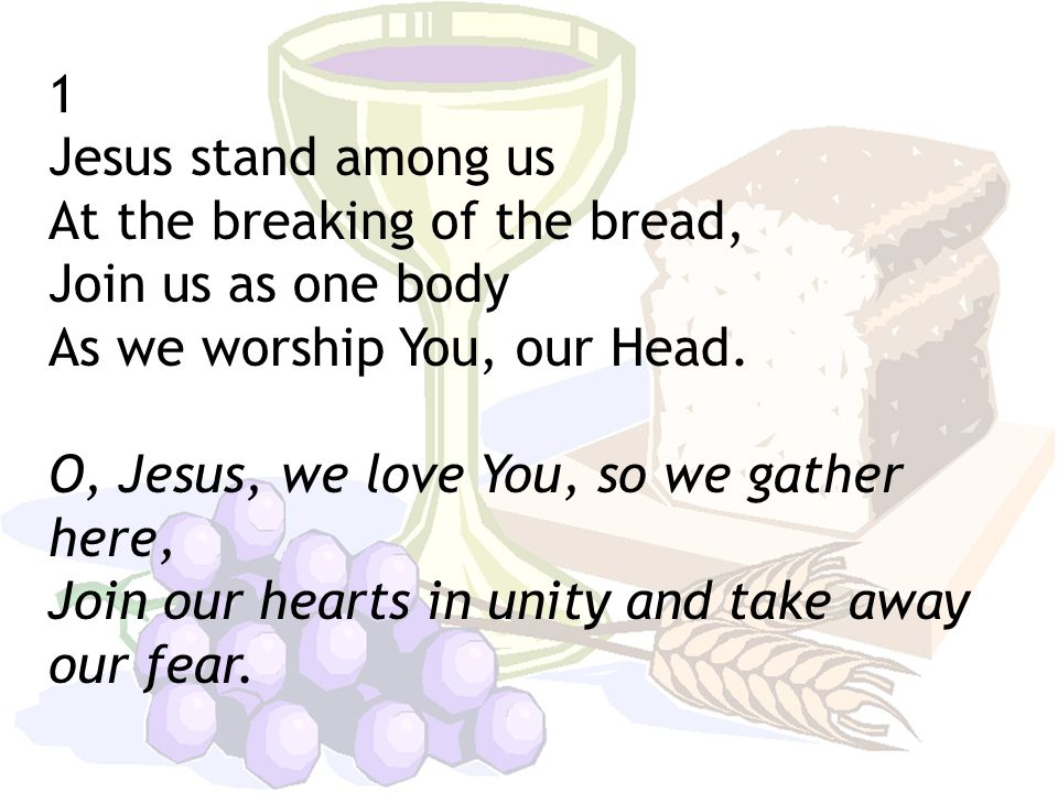 1 Jesus stand among us At the breaking of the bread, Join us as one body As we worship You, our Head.