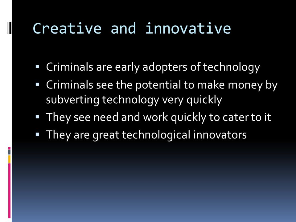 Creative and innovative  Criminals are early adopters of technology  Criminals see the potential to make money by subverting technology very quickly  They see need and work quickly to cater to it  They are great technological innovators