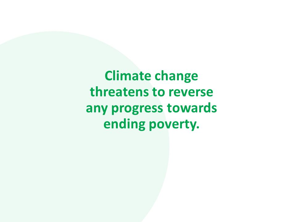 Climate change threatens to reverse any progress towards ending poverty.