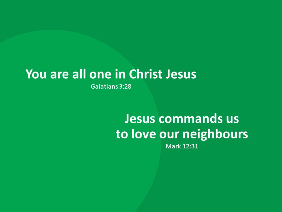 You are all one in Christ Jesus Galatians 3:28 Jesus commands us to love our neighbours Mark 12:31