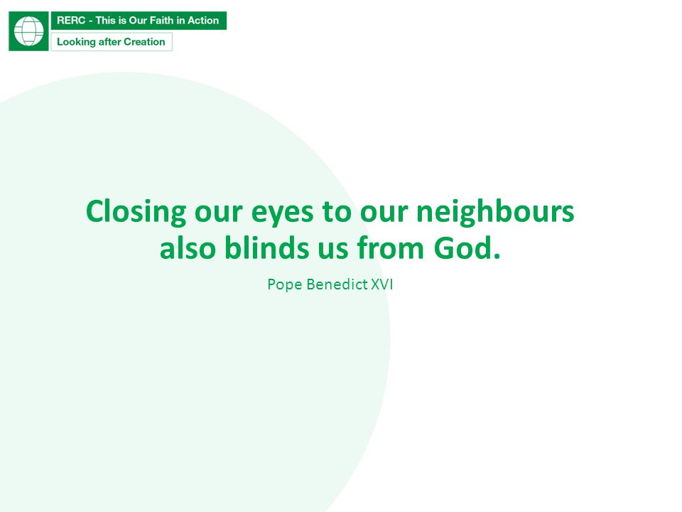 Closing our eyes to our neighbours also blinds us from God. Pope Benedict XVI
