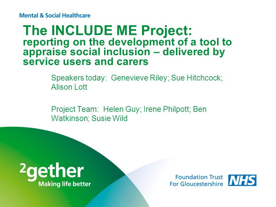 The INCLUDE ME Project: reporting on the development of a tool to appraise social inclusion – delivered by service users and carers Speakers today: Genevieve Riley; Sue Hitchcock; Alison Lott Project Team: Helen Guy; Irene Philpott; Ben Watkinson; Susie Wild