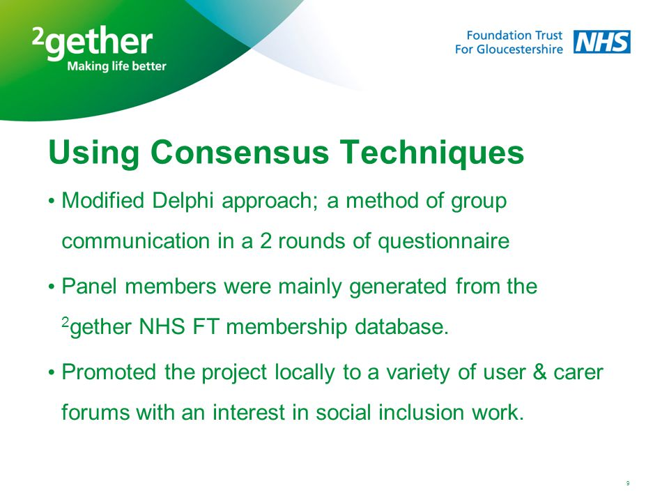 9 Using Consensus Techniques Modified Delphi approach; a method of group communication in a 2 rounds of questionnaire Panel members were mainly generated from the 2 gether NHS FT membership database.