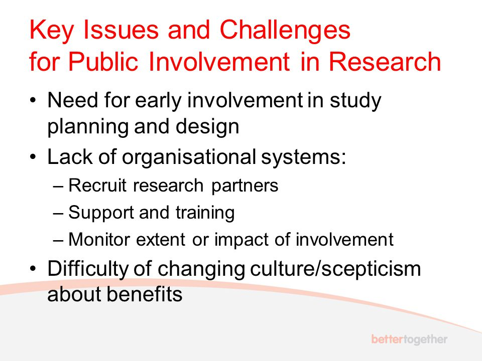 Key Issues and Challenges for Collaborative Approaches Limited capacity to support involvement Duplication of effort and lack of sharing of information Differing organisational priorities and geographical coverage Involvement activity developed independently by researchers