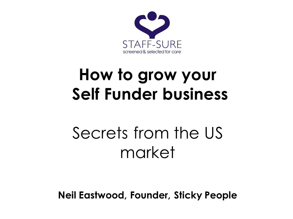 How to grow your Self Funder business Secrets from the US market Neil Eastwood, Founder, Sticky People