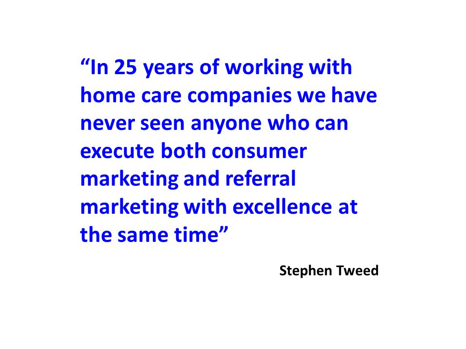 In 25 years of working with home care companies we have never seen anyone who can execute both consumer marketing and referral marketing with excellence at the same time Stephen Tweed