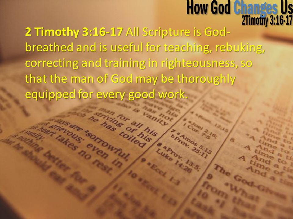 2 Timothy 3:16-17 All Scripture is God- breathed and is useful for teaching, rebuking, correcting and training in righteousness, so that the man of Go