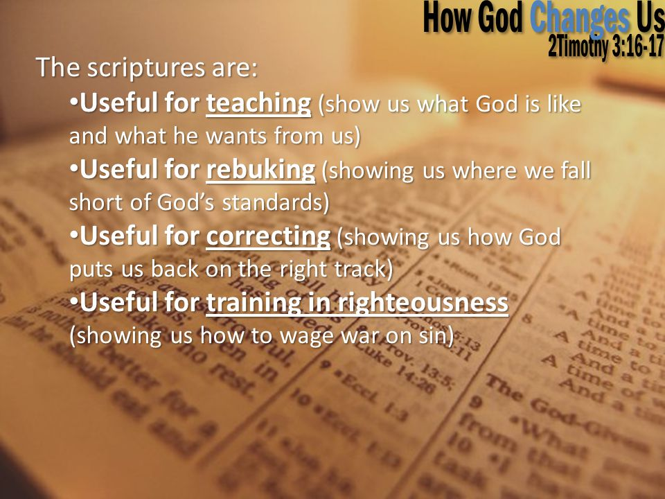 The scriptures are: Useful for teaching (show us what God is like and what he wants from us) Useful for teaching (show us what God is like and what he wants from us) Useful for rebuking (showing us where we fall short of God's standards) Useful for rebuking (showing us where we fall short of God's standards) Useful for correcting (showing us how God puts us back on the right track) Useful for correcting (showing us how God puts us back on the right track) Useful for training in righteousness (showing us how to wage war on sin) Useful for training in righteousness (showing us how to wage war on sin)