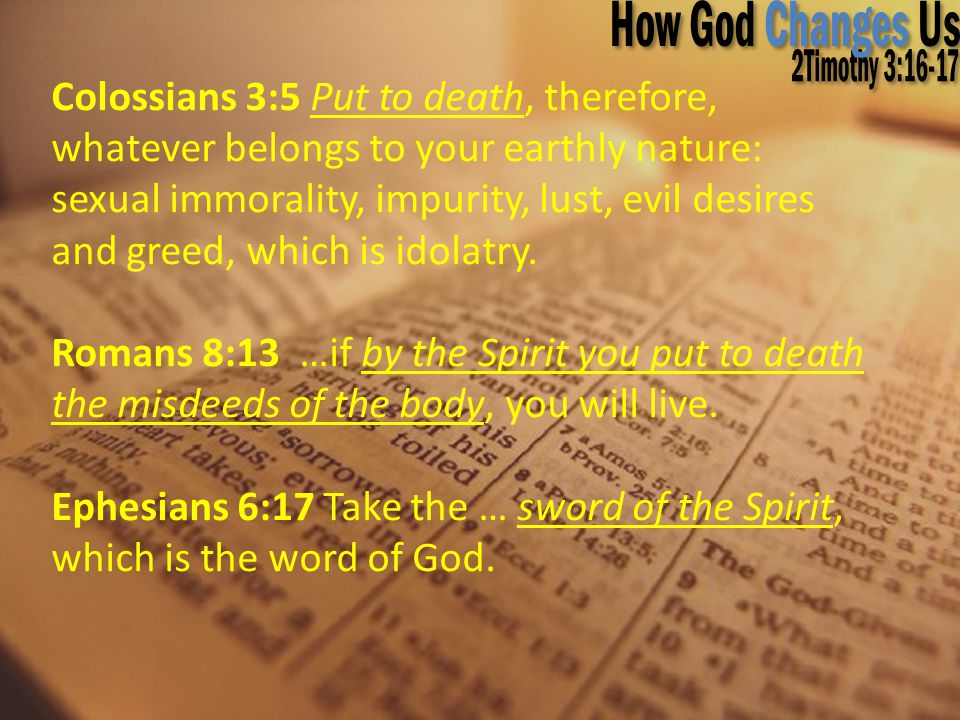 Colossians 3:5 Put to death, therefore, whatever belongs to your earthly nature: sexual immorality, impurity, lust, evil desires and greed, which is i